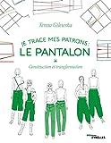 Je trace mes patrons - Le pantalon - Construction et transformation