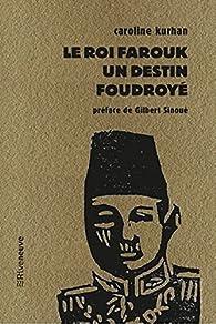 Le roi Farouk : Un destin foudroyé par Caroline Kurhan