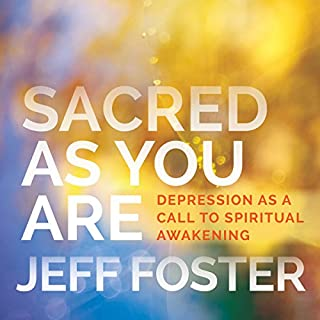 Sacred as You Are     Depression as a Call to Spiritual Awakening              By:                                                                                                                                 Jeff Foster                               Narrated by:                                                                                                                                 Jeff Foster                      Length: 1 hr and 59 mins     40 ratings     Overall 4.8