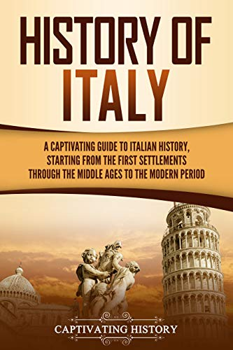History of Italy: A Captivating Guide to Italian History, Starting from the First Settlements through the Middle Ages to the Modern Period (English Edition)
