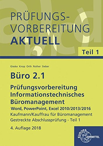 Büro 2.1 - Prüfungsvorbereitung aktuell Kaufmann/Kauffrau für Büromanagement: Informationstechnisches Büromanagement - Word, PowerPoint, Excel 2010/2013/2016 Gestreckte Abschlussprüfung - Teil 1