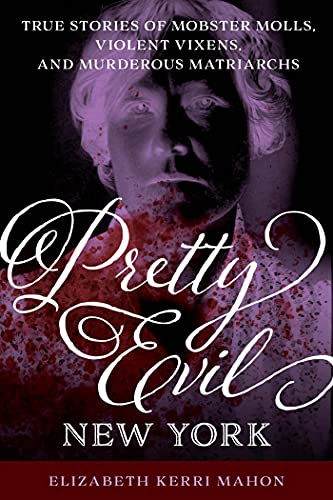 Pretty Evil New York: True Stories of Mobster Molls, Violent Vixens, and Murderous Matriarchs by [Elizabeth Kerri Mahon]