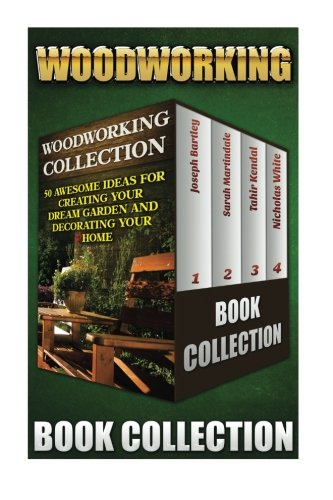 Woodworking Collection: 50 Awesome Ideas For Creating Your Dream Garden And Decorating Your Home: (DIY Household Hacks, Wood Pallets, Wood Pallet ... Organizing, Decluttering And Organizing)