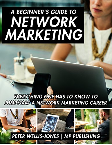 A Beginner's Guide to Network Marketing: Everything One Has to Know to Jumpstart a Network Marketing Career (English Edition)