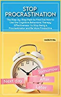 Stop Procrastination: The Step-by-Step Path to Find Out How to Use the Cognitive Behavioral Therapy Effectiveness to Stop Being a Procrastinator and Be More Productive (Anxiety Management Crash Course)