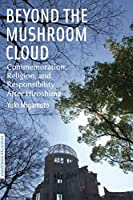Beyond the Mushroom Cloud: Commemoration, Religion, and Responsibility after Hiroshima (Bordering Religions: Concepts, Conflicts, and Conversations)