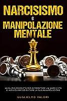 Narcisismo e Manipolazione Mentale: La guida completa per affrontare un narcisista e individuare ed evitare la sua manipolazione
