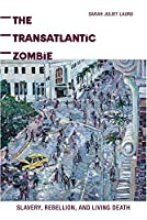 The Transatlantic Zombie: Slavery, Rebellion, and Living Death (American Literatures Initiative)