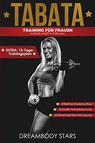 Tabata: Training für Frauen, Schlank und fit in 4 Minuten, Effektiver Muskelaufbau, Schnelle Fettverbrennung, Stoffwechsel-Beschleunigung, EXTRA: 15-Tage-Trainingsplan