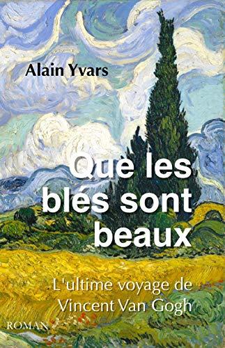 Que les blés sont beaux: L'ultime voyage de Vincent Van Gogh (French Edition)