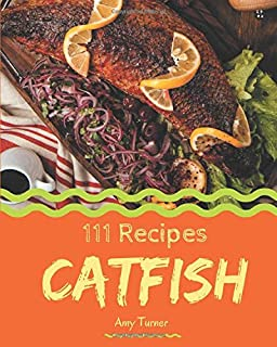 111 Catfish Recipes: Greatest Catfish Cookbook of All Time