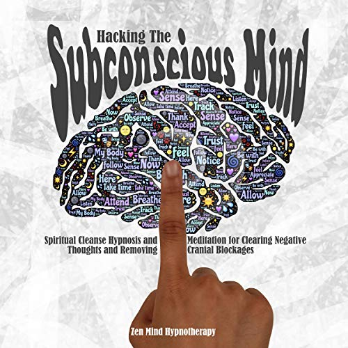Hacking the Subconscious Mind: Hypnosis and Meditation for Clearing Negative Thoughts from Your Subconscious Mind and Removing Cranial Blockages so You Can Live a Happier, More Productive Life