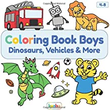Coloring Book Boys - Dinosaurs, Vehicles & More: For Children Ages 4-8 - Tractor, Fire Truck, Pirate, T-Rex, Animals And Many More Lovely Illustrations For Boys