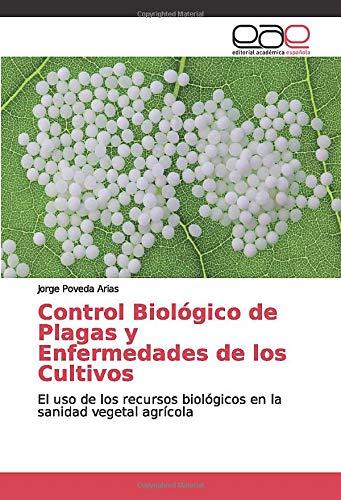 Control Biológico de Plagas y Enfermedades de los Cultivos: El uso de los recursos biológicos en la sanidad vegetal agrícola