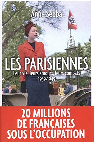 Les Parisiennes : Leur vie, leurs amours, leurs combats - 1939-1949