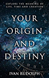 Your Origin and Destiny: Explore the Meaning of Life, Time and Creation