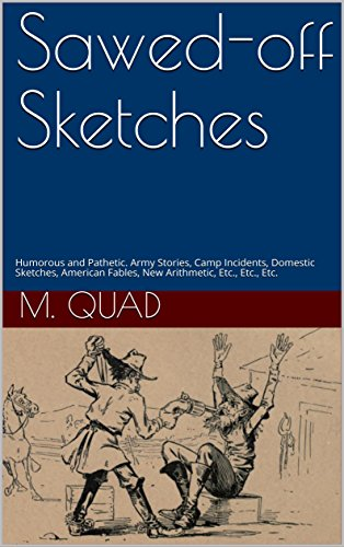 Sawed-off Sketches: Humorous and Pathetic. Army Stories, Camp Incidents, Domestic Sketches, American Fables, New Arithmetic, Etc., Etc., Etc. (English Edition)