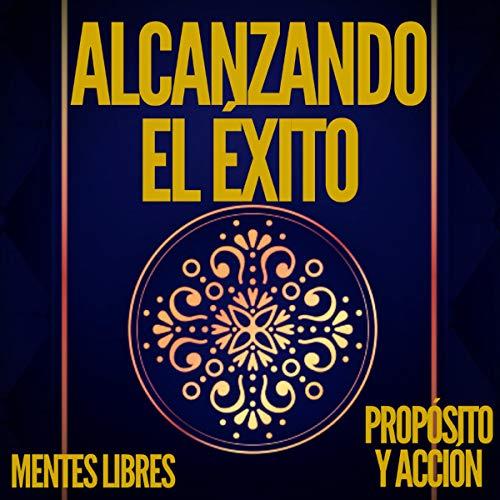 Alcanzando el Éxito Propósito y Acción [Achieving Success, Purpose, and Action] Audiobook By Mentes Libres cover art