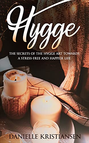 Hygge: The Secrets of the Hygge art towards a Stress-Free and Happier Life (English Edition)