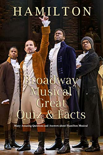 Hamilton Broadway Musical Great Quiz & Facts: Many Amazing Questions and Answers about Hamilton Musical: Challenge Fan of Hamilton Broadway Musical
