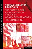 Thomas Middleton: Four Plays: Women Beware Women, The Changeling, The Roaring Girl and A Chaste Maid in Cheapside (New Mermaids) by Thomas Middleton(2012-10-17)