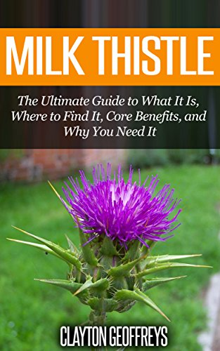 Milk Thistle: The Ultimate Guide to What It Is, Where to Find It, Core Benefits, and Why You Need It (Vitamins & Supplement Guides)