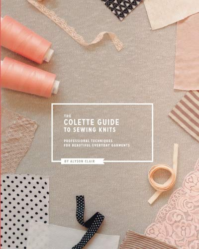 The Colette Guide to Sewing Knits: Professional Techniques for Beautiful Everyday Garments