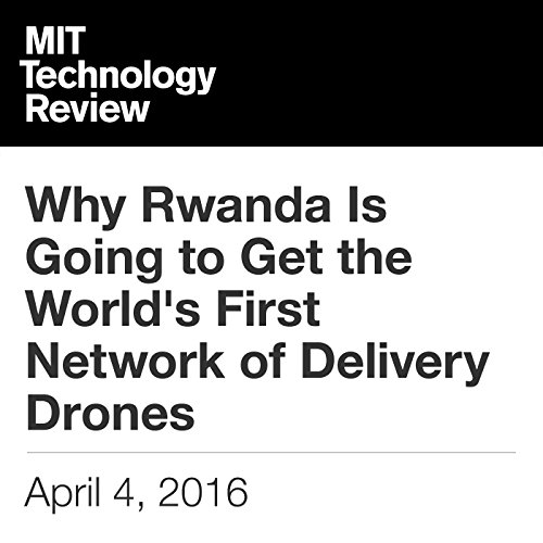 Why Rwanda Is Going to Get the World's First Network of Delivery Drones audiobook cover art