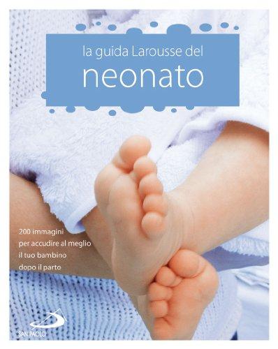 La Guida Larousse del neonato. 200 immagini per accudire al meglio il tuo bambino dopo il parto