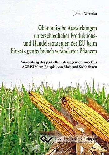 Ökonomische Auswirkungen unterschiedlicher Produktions- und Handelsstrategien der EU beim Einsatz gentechnisch veränderter Pflanzen: Anwendung des ... AGRISIM am Beispiel von Mais und Sojabohnen
