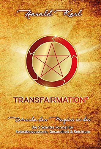 TRANSFAIRMATION®: ERWECKE DEN MAGIER IN DIR - Die 5 Schritte Formel für Selbstbewusstsein, Gesundheit & Reichtum