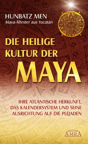 Die heilige Kultur der Maya: Ihre atlantische Herkunft, das Kalendersystem und seine Ausrichtung auf die Plejaden