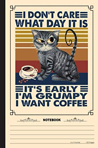 I Dont Care What Day It Is Its Early Im Grumpy I Want Coffee Notebook: A Notebook, Journal Or Diary For True Kitten Cat Lover - 6 x 9 inches, College Ruled Lined Paper, 120 Pages