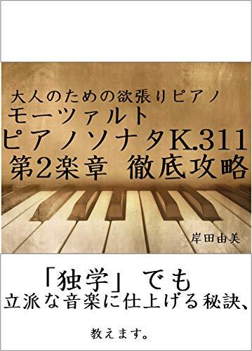 大人のための欲張りピアノ [モーツァルト ピアノソナタ第9(8)番 K.311 第2楽章] 徹底攻略: 「独学」でも立派な音楽に仕上げる秘訣、教えます。