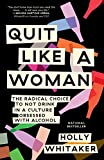 Quit Like a Woman: The Radical Choice to Not Drink in a Culture Obsessed with Alcohol