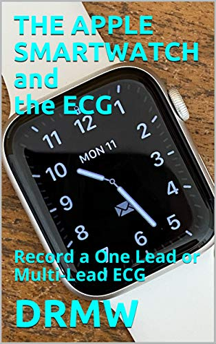 THE APPLE SMARTWATCH and the ECG: Record a One Lead or Multi-Lead ECG (English Edition)