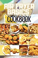 Air Fryer Basics Cookbook: Easy and Delicious Recipes On a Budget for Quick and Easy Meals. From Crispy Fries and Juicy Steaks to Perfect Veggies, What and How to Cook for the Best Results Including Low-Carb Recipes That Will Help You Stay Healthy and Los