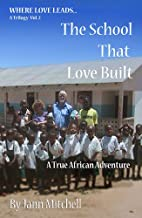 THE SCHOOL THAT LOVE BUILT- A True African Adventure (WHERE LOVE LEADS Trilogy Book 2)