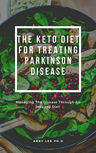 THE KETO DIET FOR TREATING PARKINSON DISEASE: Managing The Disease Through An Healthy Diet