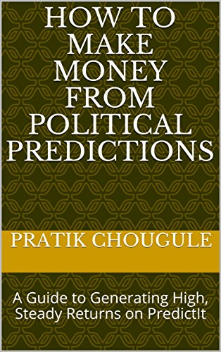 How to Make Money from Political Predictions: A Guide to Generating High, Steady Returns on PredictIt