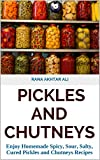 PICKLES AND CHUTNEYS: Enjoy Homemade Spicy, Sour, Salty, Cured Pickles and Chutneys Recipes