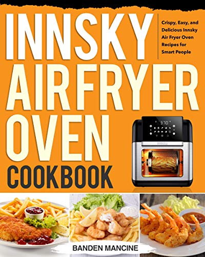 Innsky Air Fryer Oven Cookbook: Crispy, Easy, and Delicious Innsky Air Fryer Oven Recipes for Smart People
