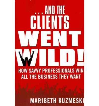 And the Clients Went Wild!: How Savvy Professionals Win All the Business They Want (Paperback) - Common
