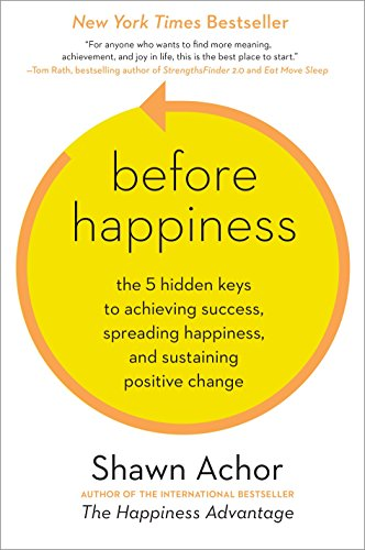 Before Happiness The 5 Hidden Keys To Achieving Success Spreading Happiness And Sustaining Positive Change