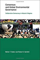 Consensus and Global Environmental Governance: Deliberative Democracy in Nature's Regime (Earth System Governance)