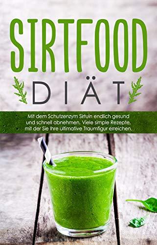 Die Sirtfood Diät: Gesund und schnell mit dem Schutzenzym Sirtuin abnehmen! Mit simplen Sirtfood Rezepten gelangen Sie endlich zu Ihrer Traumfigur. 50 Rezepte inklusive vegetarische Rezepte