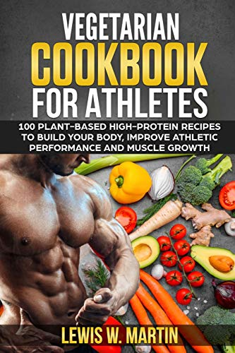 Vegetarian Cookbook for Athletes: 100 High-Protein Recipes for a Plant-Based Diet to Build Your Body, Improve Athletic Performance and Muscle Growth