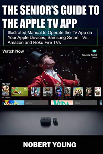 The Senior's Guide To The Apple TV App: Illustrated Manual to Operate the TV App on Your Apple Devices, Samsung Smart TVs, Amazon and Roku Fire TVs (English Edition)