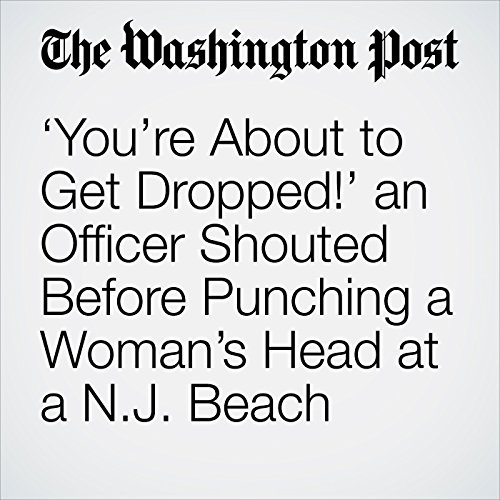 'You're About to Get Dropped!' an Officer Shouted Before Punching a Woman's Head at a N.J. Beach copertina