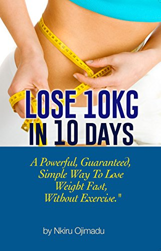 Lose 10kg In 10 Days A Powerful Guaranteed Simple Way To Lose Weight Fast Without Exercise Kindle Edition By Ojimadu Nkiru Health Fitness Dieting Kindle Ebooks Amazon Com